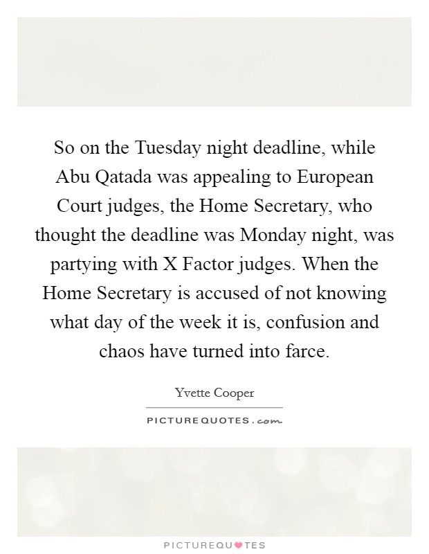 So on the Tuesday night deadline, while Abu Qatada was appealing to European Court judges, the Home Secretary, who thought the deadline was Monday night, was partying with X Factor judges. When the Home Secretary is accused of not knowing what day of the week it is, confusion and chaos have turned into farce Picture Quote #1