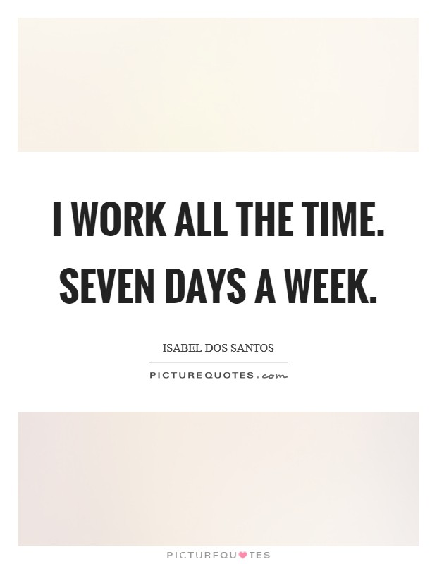I work all the time. Seven days a week Picture Quote #1