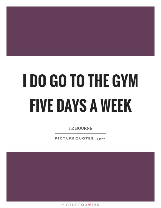 I do go to the gym five days a week Picture Quote #1