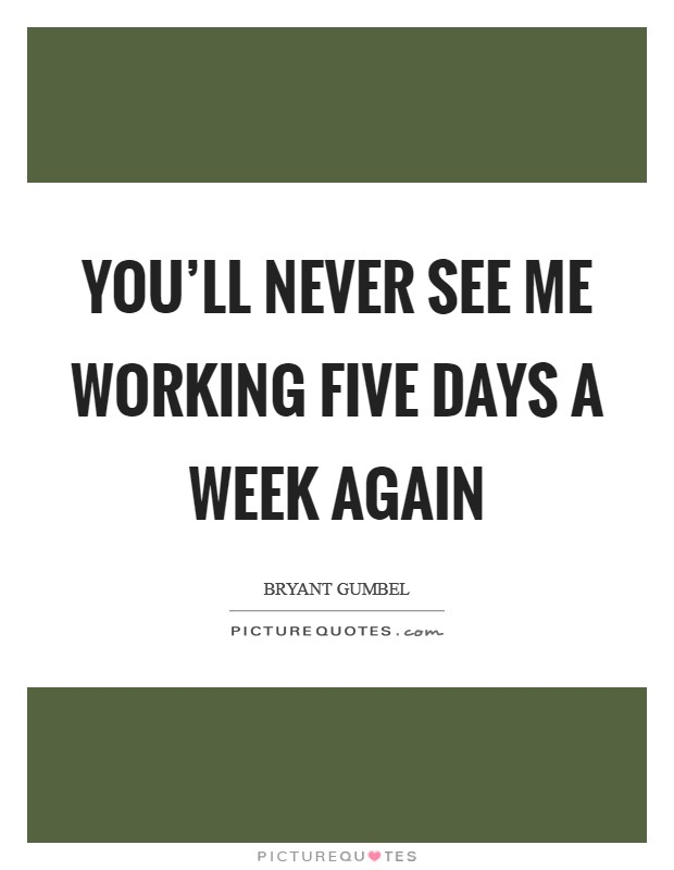 You'll never see me working five days a week again Picture Quote #1