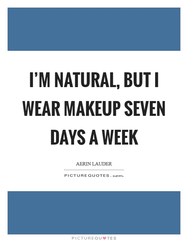I'm natural, but I wear makeup seven days a week Picture Quote #1