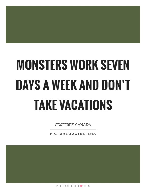 Monsters work seven days a week and don't take vacations Picture Quote #1