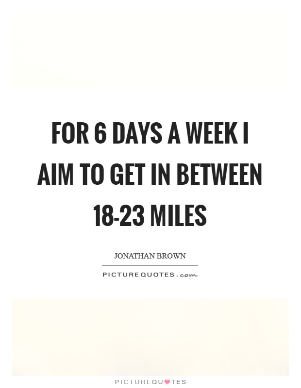 For 6 days a week I aim to get in between 18-23 miles Picture Quote #1