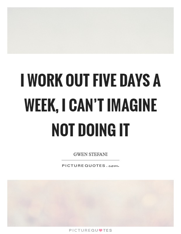 I work out five days a week, I can't imagine not doing it Picture Quote #1