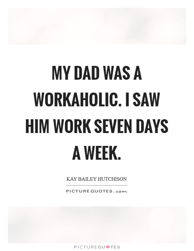 My dad was a workaholic. I saw him work seven days a week Picture Quote #1