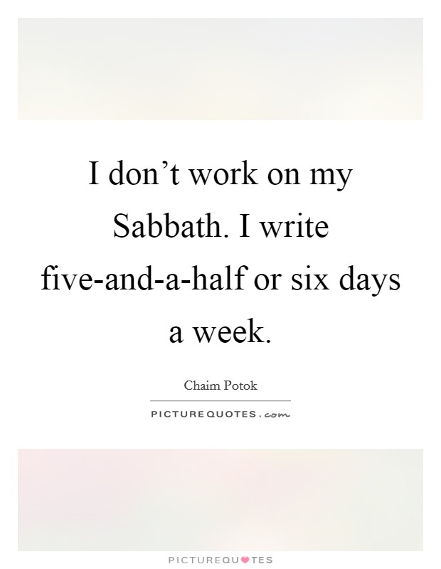 I don't work on my Sabbath. I write five-and-a-half or six days a week Picture Quote #1