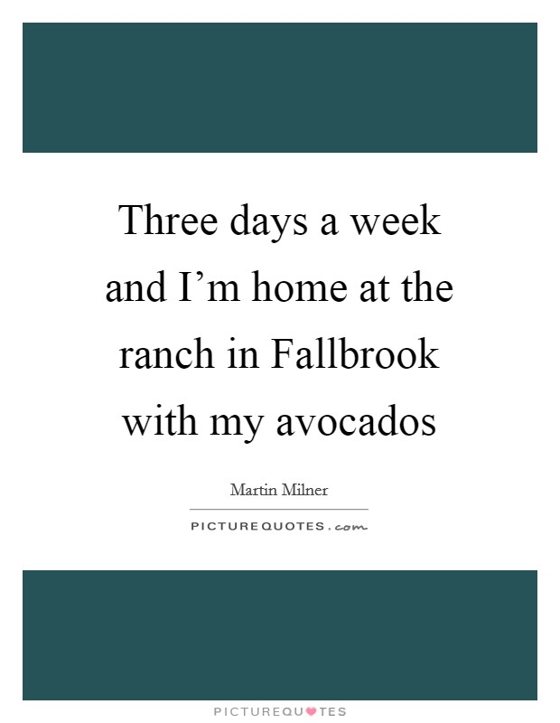 Three days a week and I'm home at the ranch in Fallbrook with my avocados Picture Quote #1