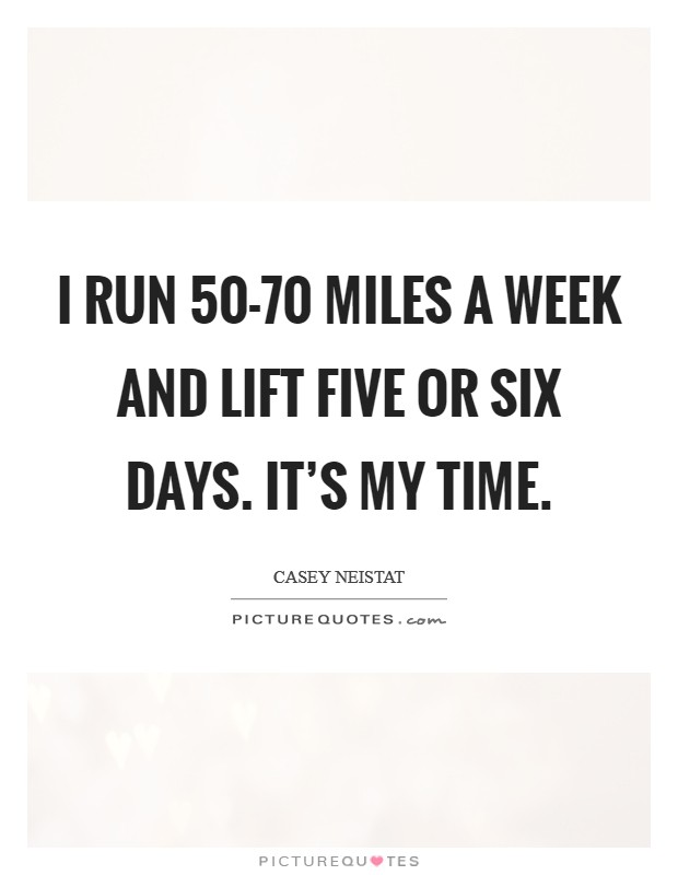 I run 50-70 miles a week and lift five or six days. It's my time Picture Quote #1