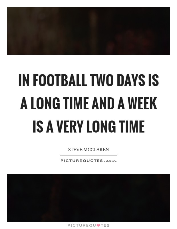 In football two days is a long time and a week is a very long time Picture Quote #1