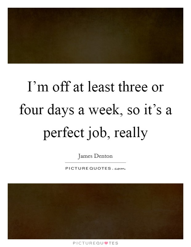 I'm off at least three or four days a week, so it's a perfect job, really Picture Quote #1
