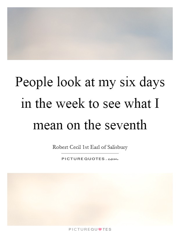 People look at my six days in the week to see what I mean on the seventh Picture Quote #1