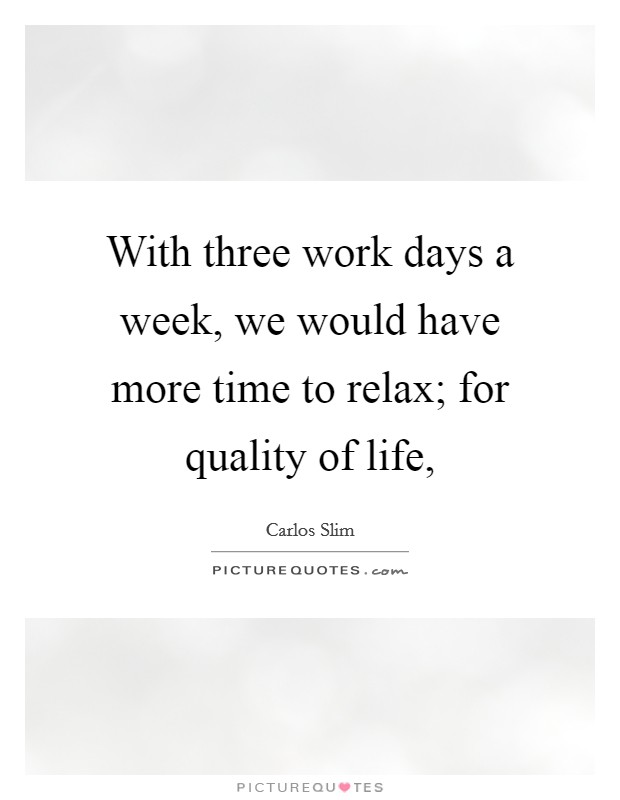 With three work days a week, we would have more time to relax; for quality of life, Picture Quote #1