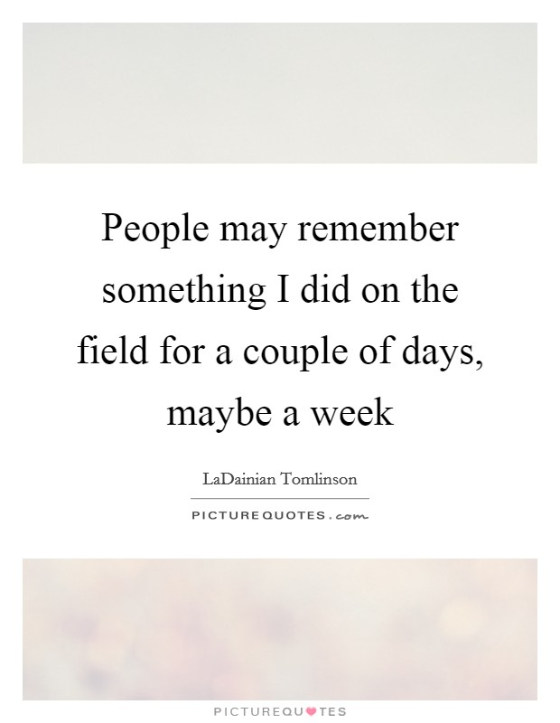 People may remember something I did on the field for a couple of days, maybe a week Picture Quote #1