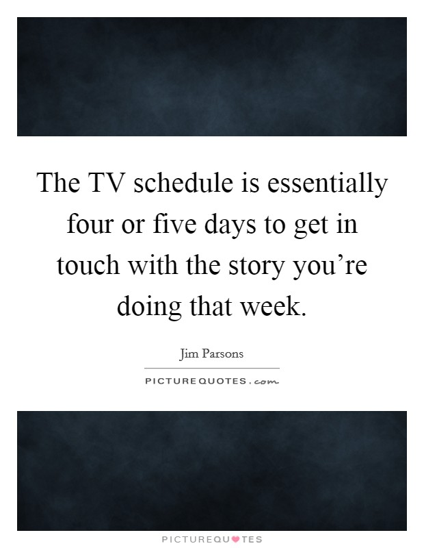 The TV schedule is essentially four or five days to get in touch with the story you're doing that week Picture Quote #1