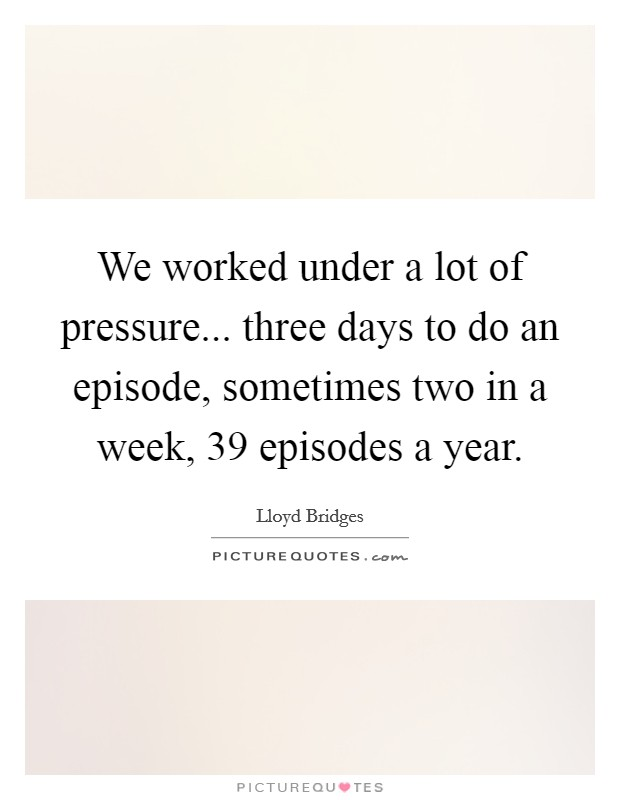 We worked under a lot of pressure... three days to do an episode, sometimes two in a week, 39 episodes a year Picture Quote #1