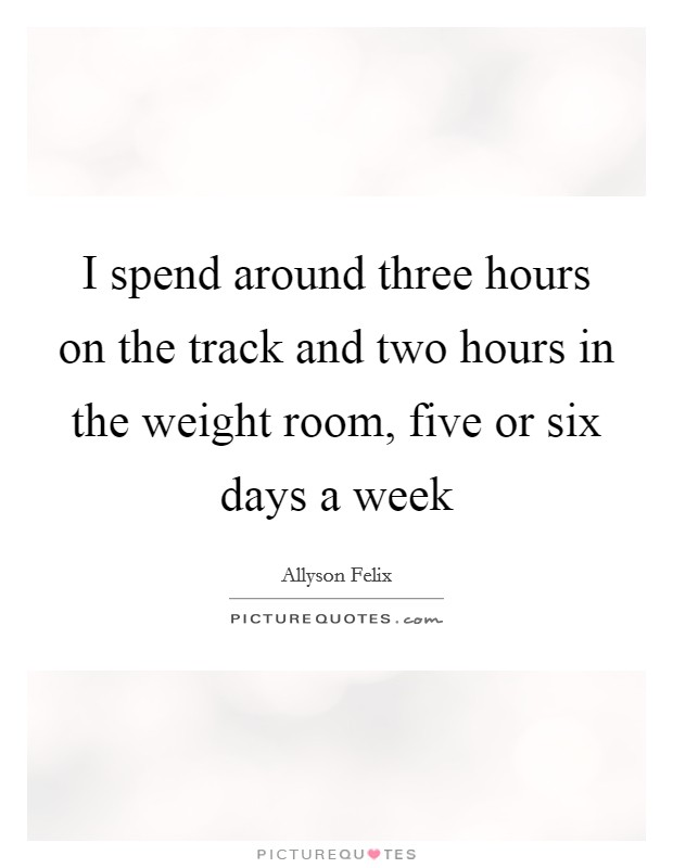 I spend around three hours on the track and two hours in the weight room, five or six days a week Picture Quote #1