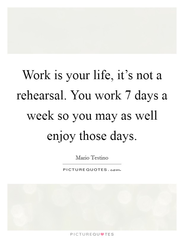 Work is your life, it's not a rehearsal. You work 7 days a week so you may as well enjoy those days Picture Quote #1