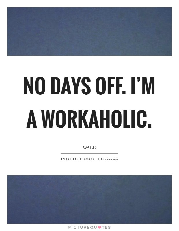 No days off. I'm a workaholic. Picture Quote #1