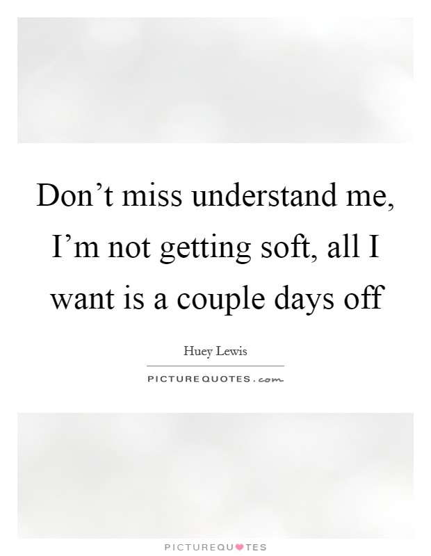 Don't miss understand me, I'm not getting soft, all I want is a couple days off Picture Quote #1