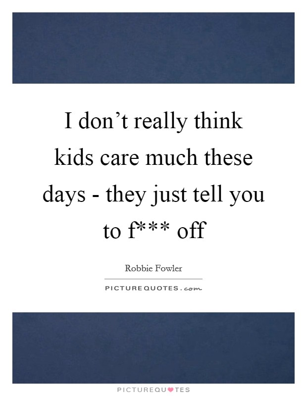 I don't really think kids care much these days - they just tell you to f*** off Picture Quote #1