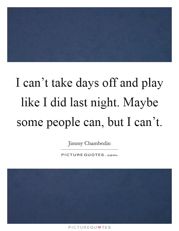 I can't take days off and play like I did last night. Maybe some people can, but I can't Picture Quote #1