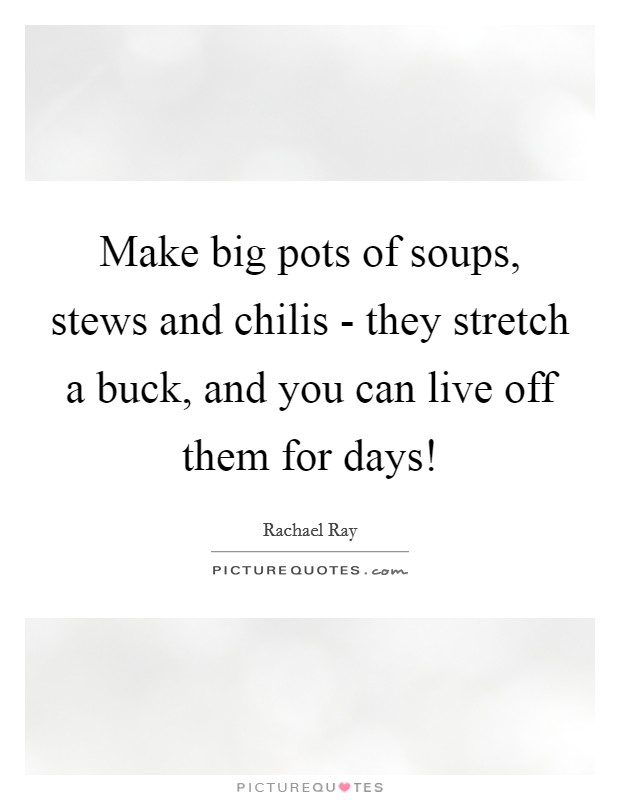 Make big pots of soups, stews and chilis - they stretch a buck, and you can live off them for days! Picture Quote #1