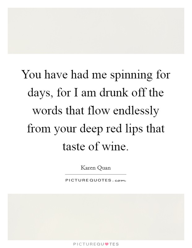 You have had me spinning for days, for I am drunk off the words that flow endlessly from your deep red lips that taste of wine. Picture Quote #1