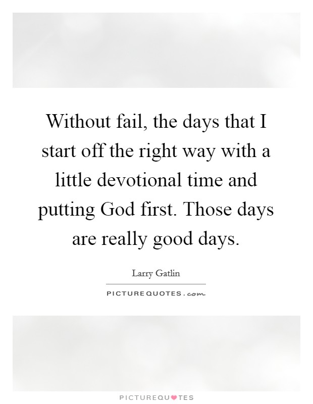 Without fail, the days that I start off the right way with a little devotional time and putting God first. Those days are really good days Picture Quote #1