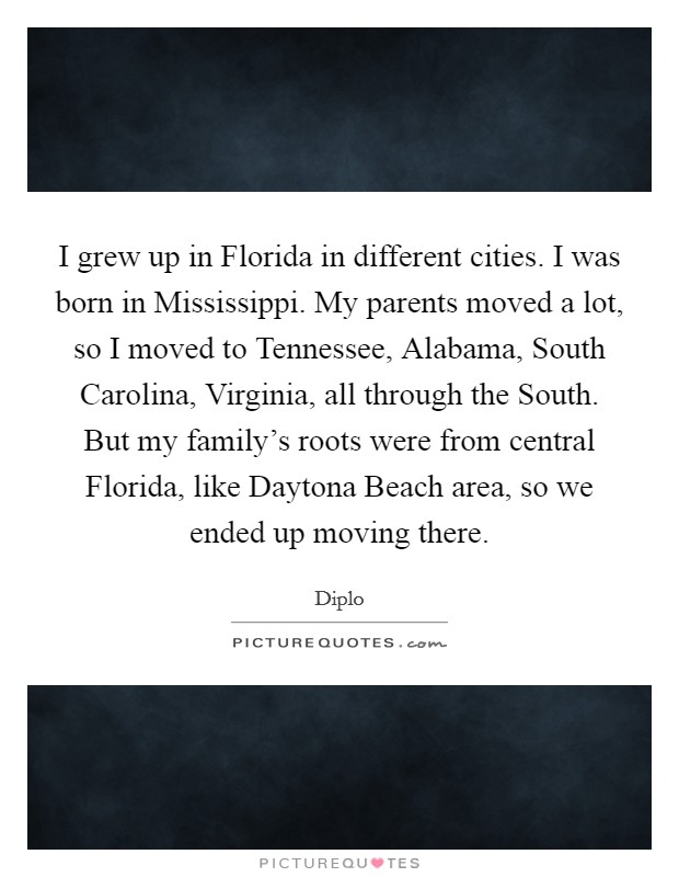 I grew up in Florida in different cities. I was born in Mississippi. My parents moved a lot, so I moved to Tennessee, Alabama, South Carolina, Virginia, all through the South. But my family's roots were from central Florida, like Daytona Beach area, so we ended up moving there Picture Quote #1