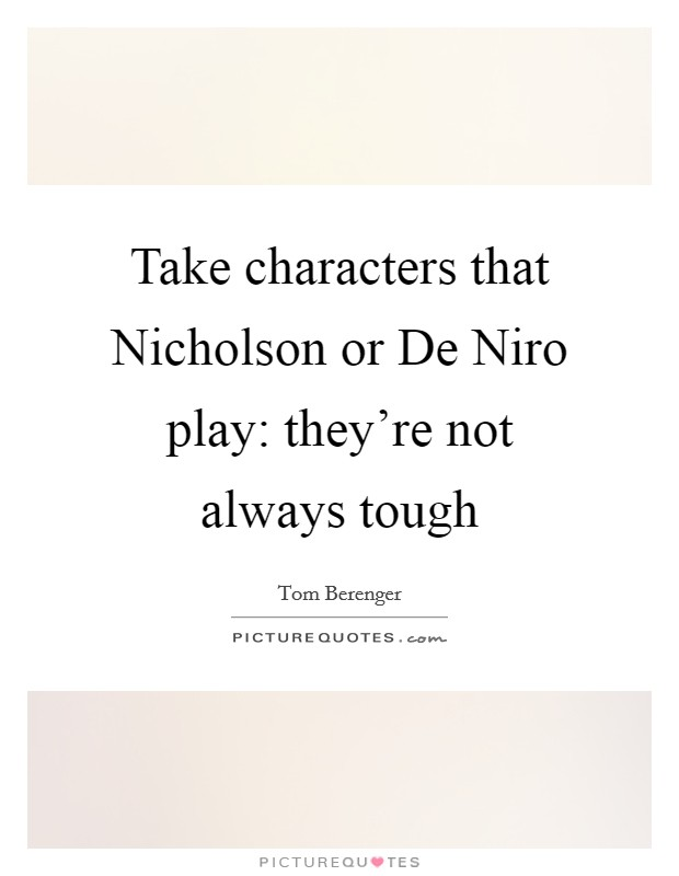 Take characters that Nicholson or De Niro play: they're not always tough Picture Quote #1