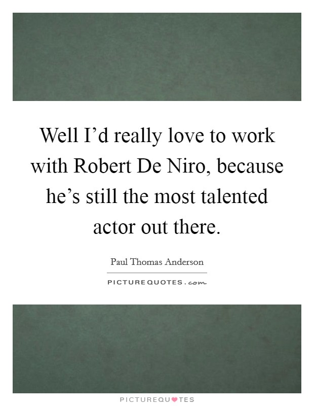 Well I'd really love to work with Robert De Niro, because he's still the most talented actor out there Picture Quote #1