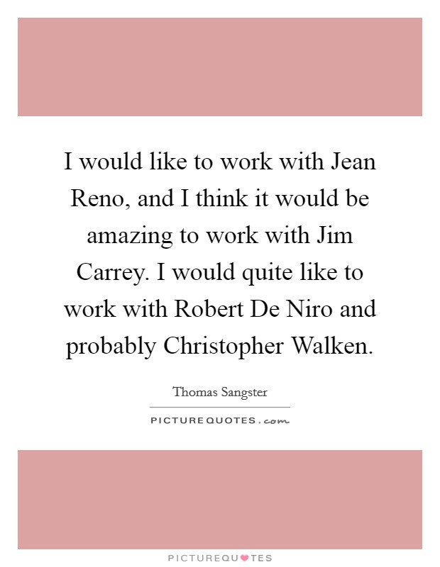 I would like to work with Jean Reno, and I think it would be amazing to work with Jim Carrey. I would quite like to work with Robert De Niro and probably Christopher Walken Picture Quote #1