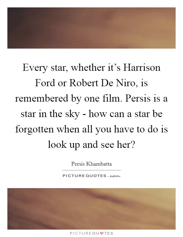 Every star, whether it's Harrison Ford or Robert De Niro, is remembered by one film. Persis is a star in the sky - how can a star be forgotten when all you have to do is look up and see her? Picture Quote #1
