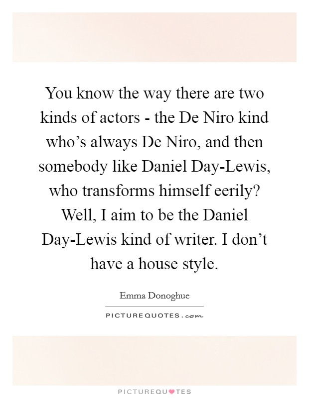 You know the way there are two kinds of actors - the De Niro kind who's always De Niro, and then somebody like Daniel Day-Lewis, who transforms himself eerily? Well, I aim to be the Daniel Day-Lewis kind of writer. I don't have a house style Picture Quote #1
