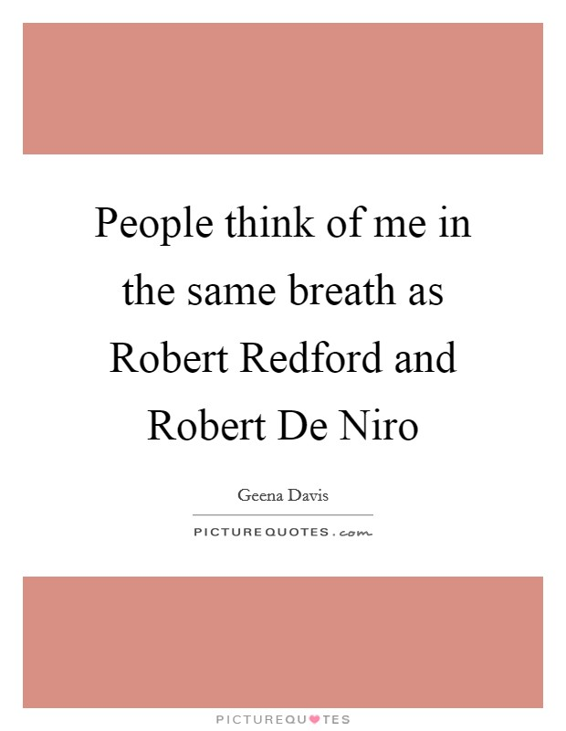People think of me in the same breath as Robert Redford and Robert De Niro Picture Quote #1