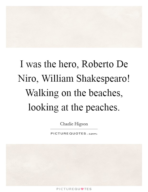 I was the hero, Roberto De Niro, William Shakespearo! Walking on the beaches, looking at the peaches Picture Quote #1