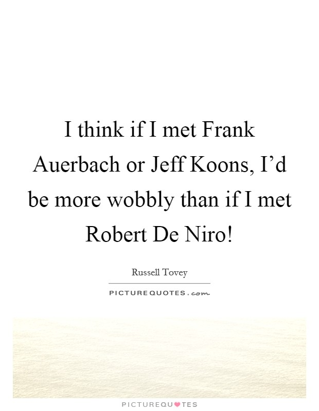 I think if I met Frank Auerbach or Jeff Koons, I'd be more wobbly than if I met Robert De Niro! Picture Quote #1