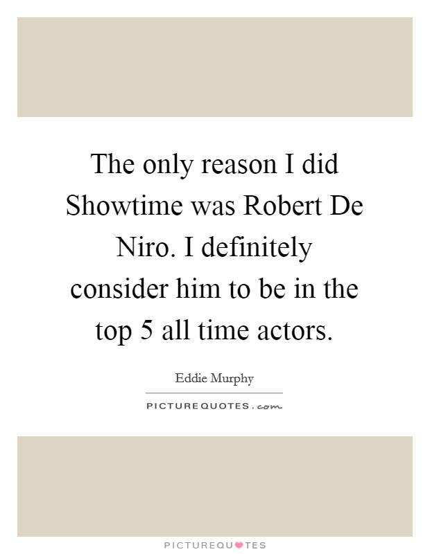 The only reason I did Showtime was Robert De Niro. I definitely consider him to be in the top 5 all time actors Picture Quote #1