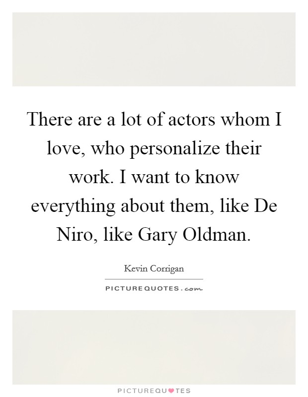 There are a lot of actors whom I love, who personalize their work. I want to know everything about them, like De Niro, like Gary Oldman Picture Quote #1