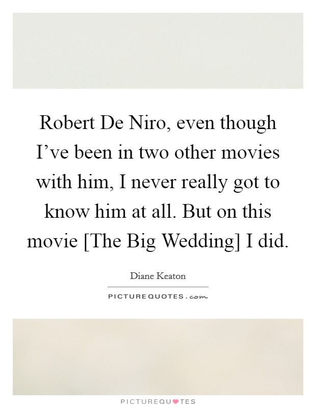 Robert De Niro, even though I've been in two other movies with him, I never really got to know him at all. But on this movie [The Big Wedding] I did Picture Quote #1