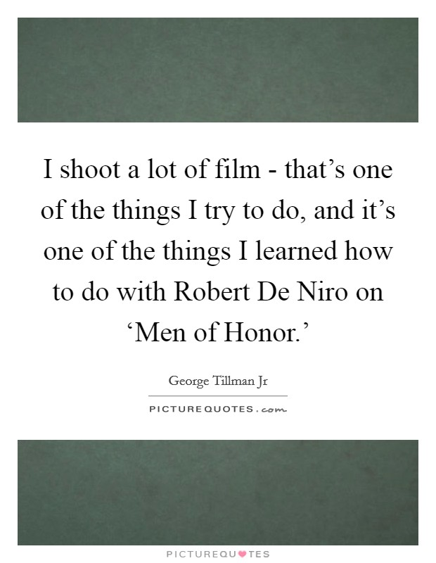 I shoot a lot of film - that's one of the things I try to do, and it's one of the things I learned how to do with Robert De Niro on 'Men of Honor.' Picture Quote #1