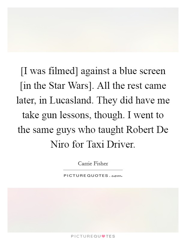[I was filmed] against a blue screen [in the Star Wars]. All the rest came later, in Lucasland. They did have me take gun lessons, though. I went to the same guys who taught Robert De Niro for Taxi Driver Picture Quote #1