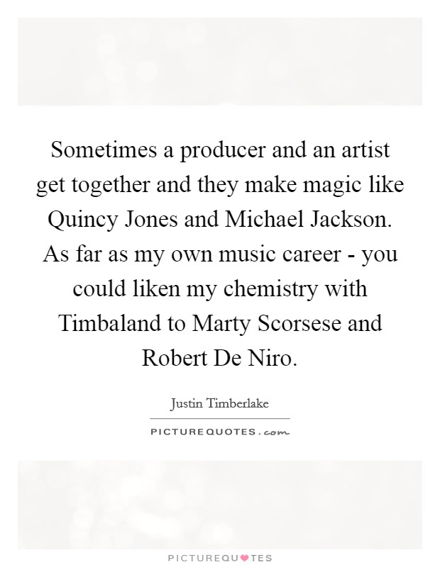 Sometimes a producer and an artist get together and they make magic like Quincy Jones and Michael Jackson. As far as my own music career - you could liken my chemistry with Timbaland to Marty Scorsese and Robert De Niro Picture Quote #1