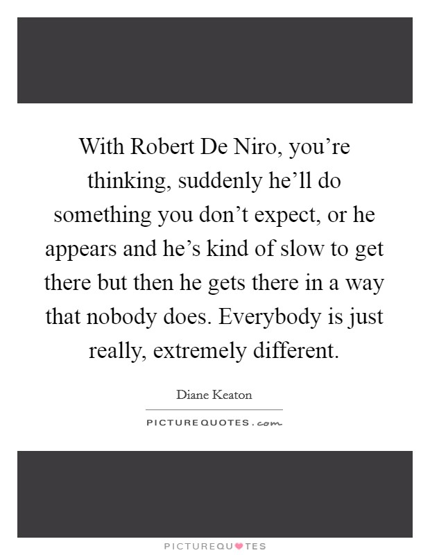 With Robert De Niro, you're thinking, suddenly he'll do something you don't expect, or he appears and he's kind of slow to get there but then he gets there in a way that nobody does. Everybody is just really, extremely different Picture Quote #1