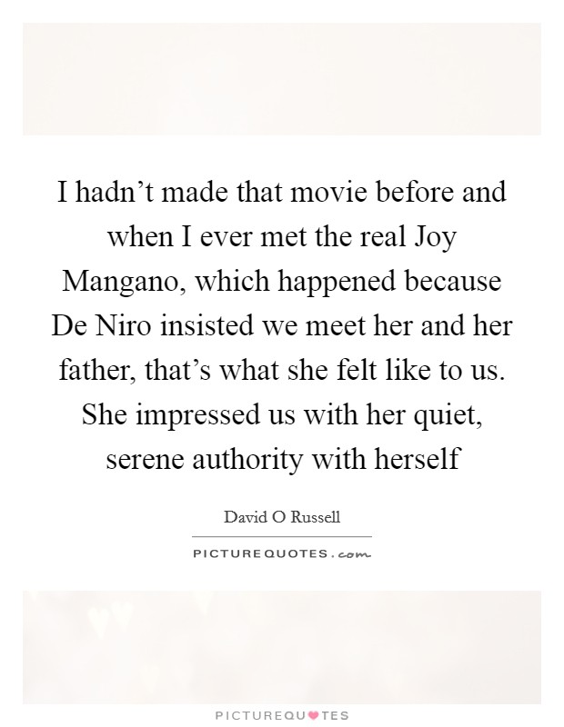 I hadn't made that movie before and when I ever met the real Joy Mangano, which happened because De Niro insisted we meet her and her father, that's what she felt like to us. She impressed us with her quiet, serene authority with herself Picture Quote #1