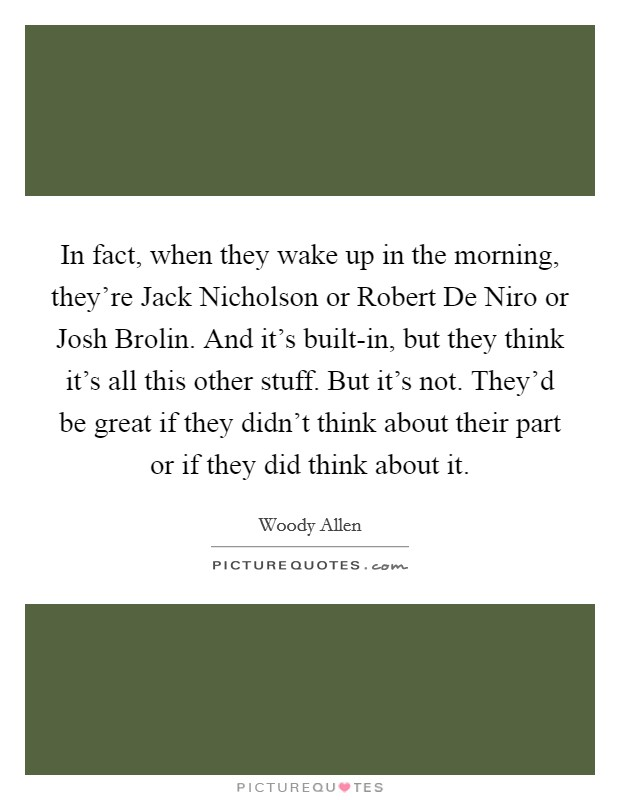 In fact, when they wake up in the morning, they're Jack Nicholson or Robert De Niro or Josh Brolin. And it's built-in, but they think it's all this other stuff. But it's not. They'd be great if they didn't think about their part or if they did think about it Picture Quote #1