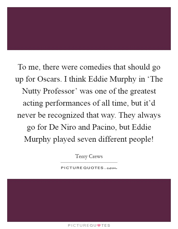 To me, there were comedies that should go up for Oscars. I think Eddie Murphy in 'The Nutty Professor' was one of the greatest acting performances of all time, but it'd never be recognized that way. They always go for De Niro and Pacino, but Eddie Murphy played seven different people! Picture Quote #1