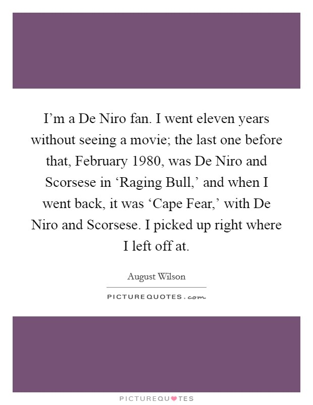 I'm a De Niro fan. I went eleven years without seeing a movie; the last one before that, February 1980, was De Niro and Scorsese in 'Raging Bull,' and when I went back, it was 'Cape Fear,' with De Niro and Scorsese. I picked up right where I left off at Picture Quote #1