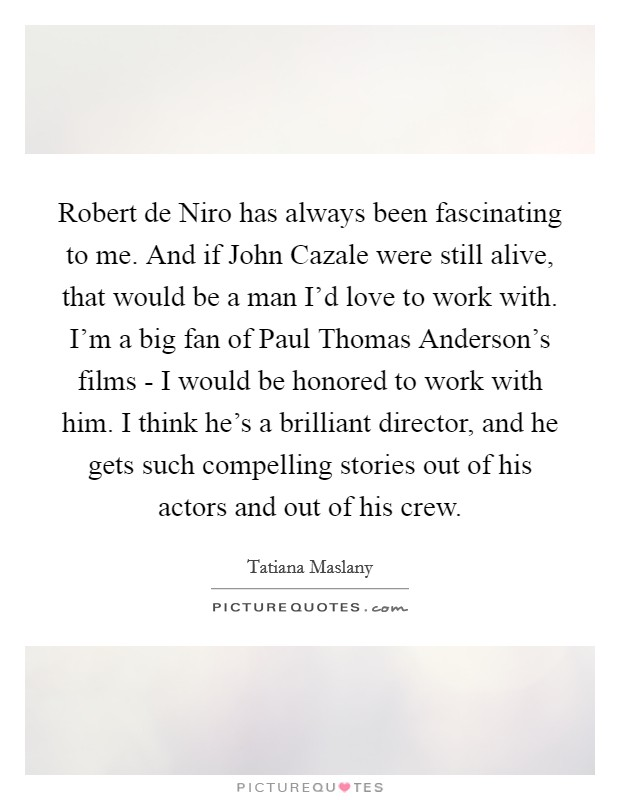 Robert de Niro has always been fascinating to me. And if John Cazale were still alive, that would be a man I'd love to work with. I'm a big fan of Paul Thomas Anderson's films - I would be honored to work with him. I think he's a brilliant director, and he gets such compelling stories out of his actors and out of his crew Picture Quote #1