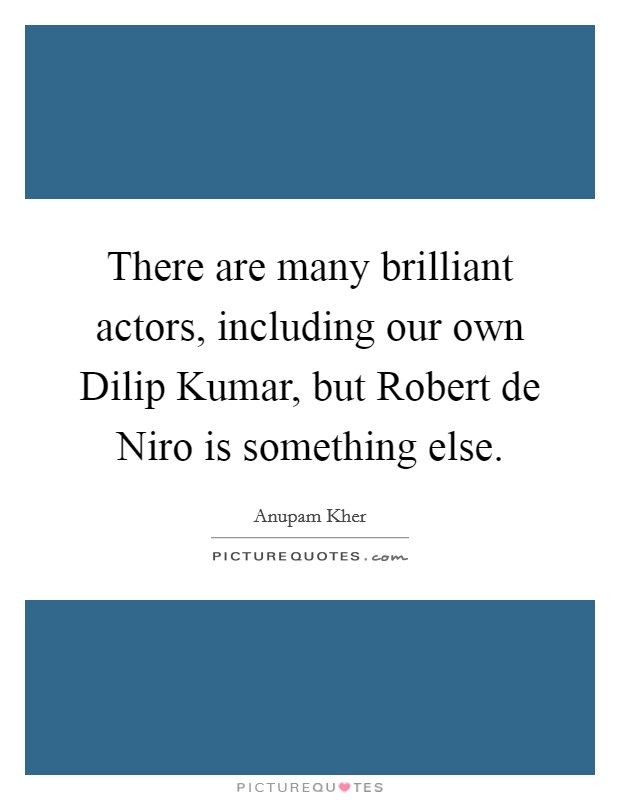 There are many brilliant actors, including our own Dilip Kumar, but Robert de Niro is something else Picture Quote #1